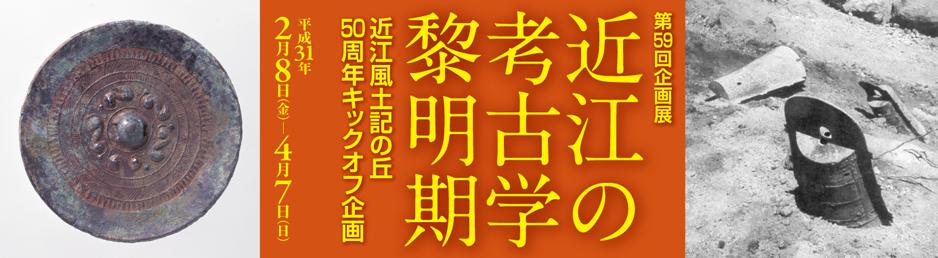 第59回企画展「近江の考古学黎明期-近江風土記の丘50周年キックオフ企画―」
