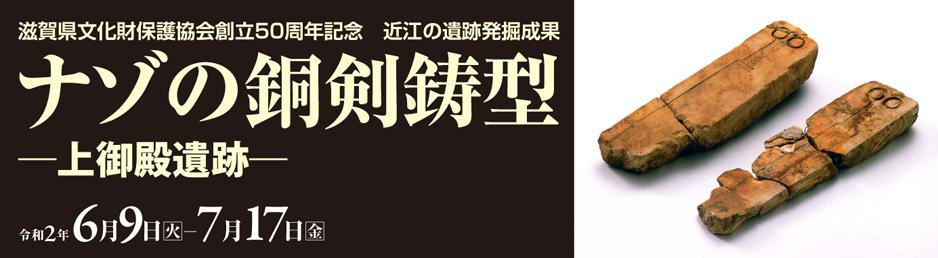 滋賀県文化財保護協会創立50周年記念 近江の遺跡発掘成果「ナゾの銅剣鋳型―上御殿遺跡―」